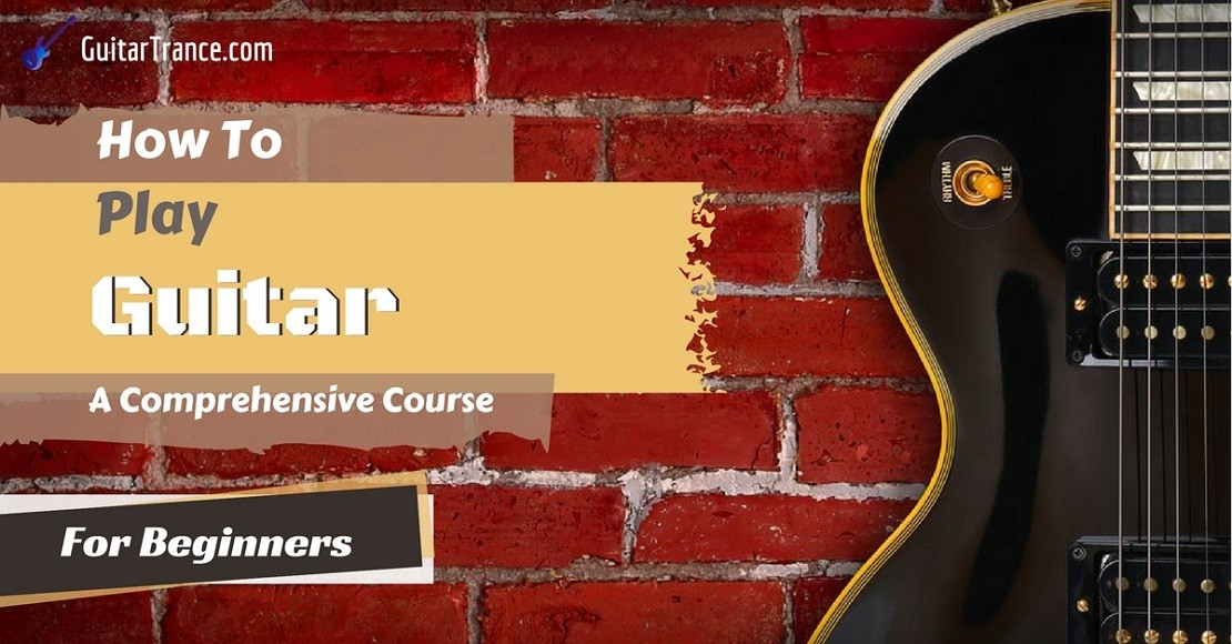 How To Play Guitar A Comprehensive Course For Beginners