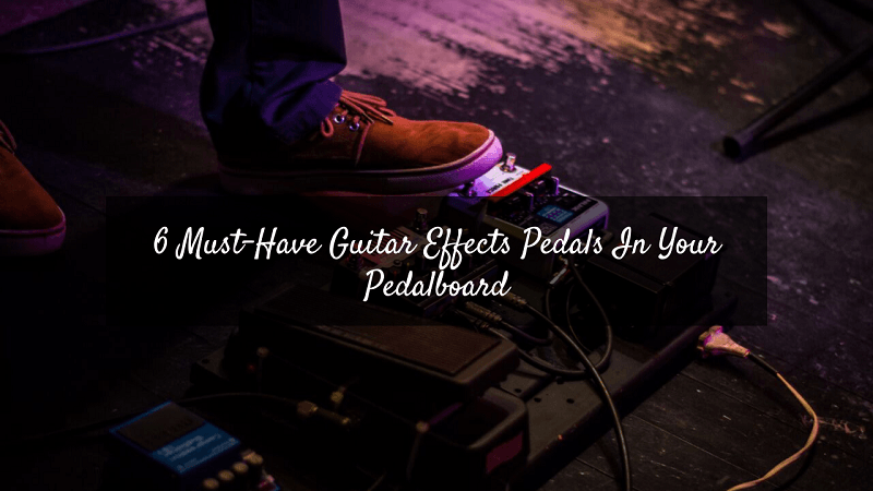 6 Must-Have Guitar Effects Pedals In Your Pedalboard